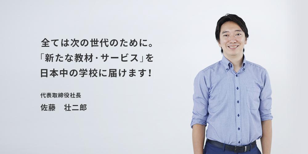 全ては次の世代のために。「新たな教材・サービス」を日本中の学校に届けます! 代表取締役社長 佐藤 壮二郎
